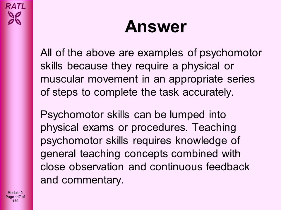 RATL Module 3 Page 117 of 130 Answer All of the above are examples of psychomotor skills because they require a physical or muscular movement in an ap