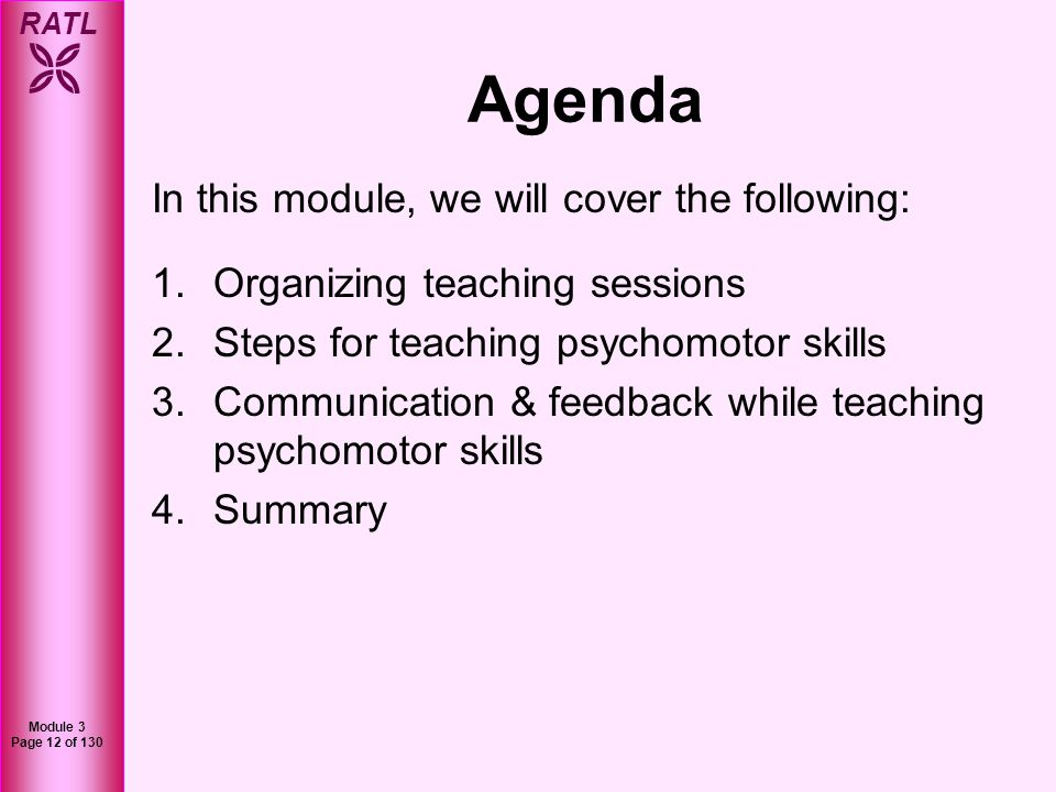 RATL Module 3 Page 12 of 130 Agenda In this module, we will cover the following: 1.Organizing teaching sessions 2.Steps for teaching psychomotor skill