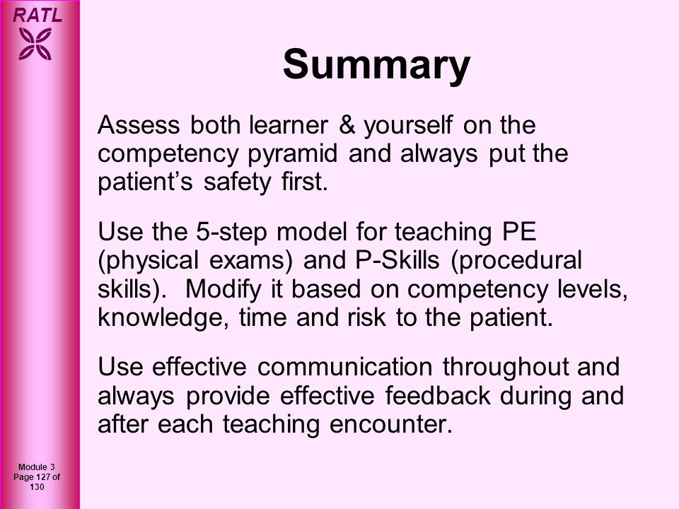 RATL Module 3 Page 127 of 130 Summary Assess both learner & yourself on the competency pyramid and always put the patients safety first. Use the 5-ste
