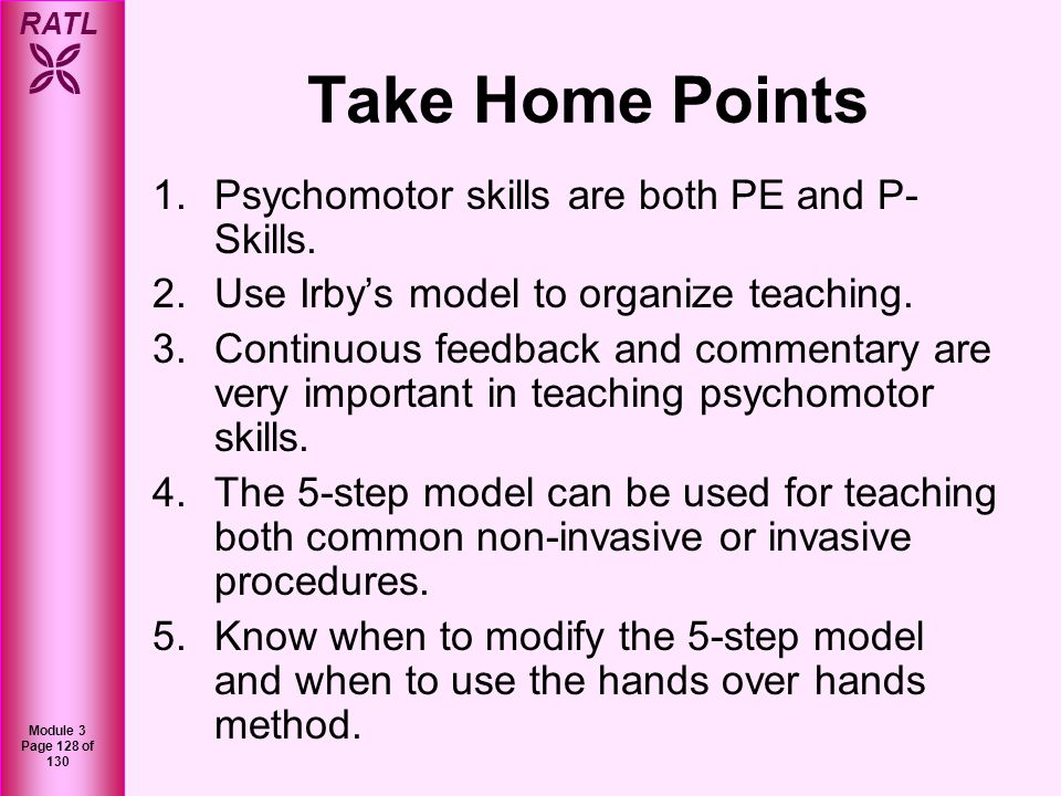 RATL Module 3 Page 129 of 130 Conclusions We hope this module introduced you to some approaches to teaching psychomotor skills in an organized and effective format and how communication and patient safety are extremely important in teaching psychomotor skills.