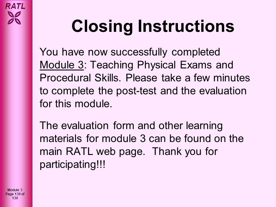 RATL Module 3 Page 130 of 130 Closing Instructions You have now successfully completed Module 3: Teaching Physical Exams and Procedural Skills. Please