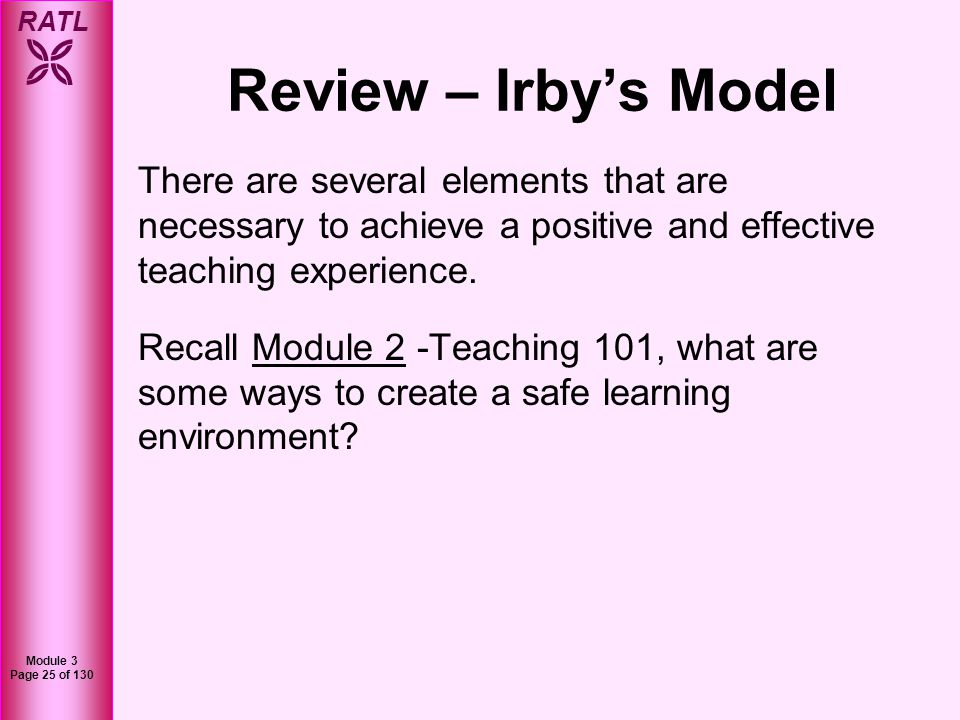 RATL Module 3 Page 26 of 130 Review – Irbys Model You can create a safe learning environment by setting ground rules, communicating effectively, and organizing your teaching.