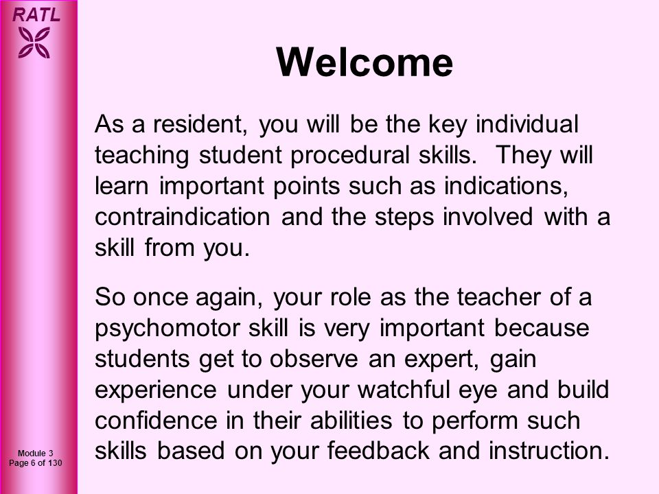RATL Module 3 Page 7 of 130 Welcome As you progress in your training and your own proficiency improves, especially for the surgical and procedure-oriented specialties, you will become a master-teacher of psychomotor skills.
