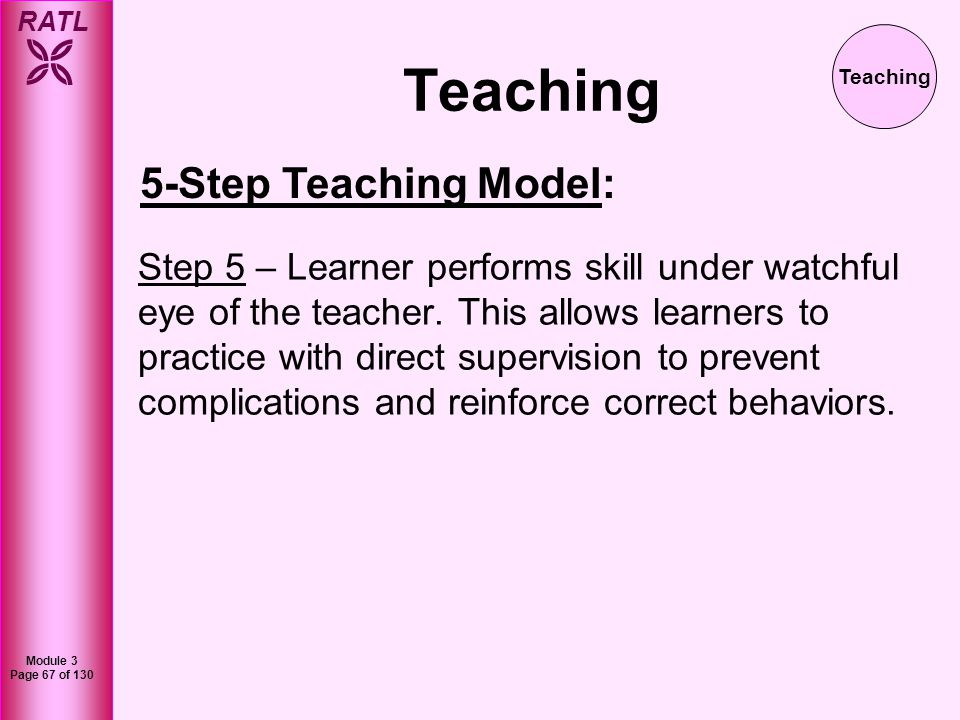 RATL Module 3 Page 68 of 130 Teaching The five step model is an excellent model to follow when you have multiple opportunities to practice the same procedure – i.e.: IVs, ABGs, blood draws, gram stains, lung exam, blood pressures, etc.