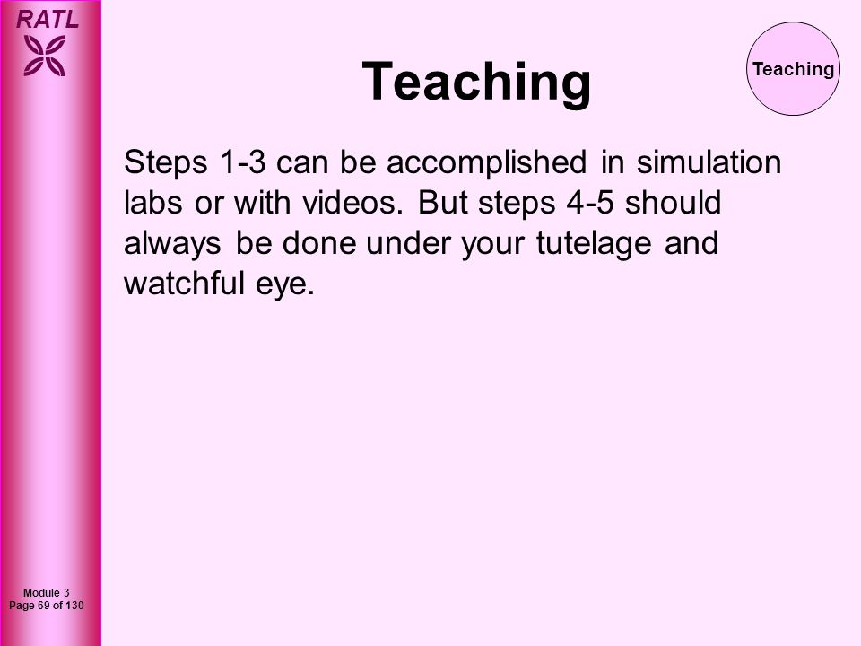 RATL Module 3 Page 69 of 130 Teaching Steps 1-3 can be accomplished in simulation labs or with videos. But steps 4-5 should always be done under your