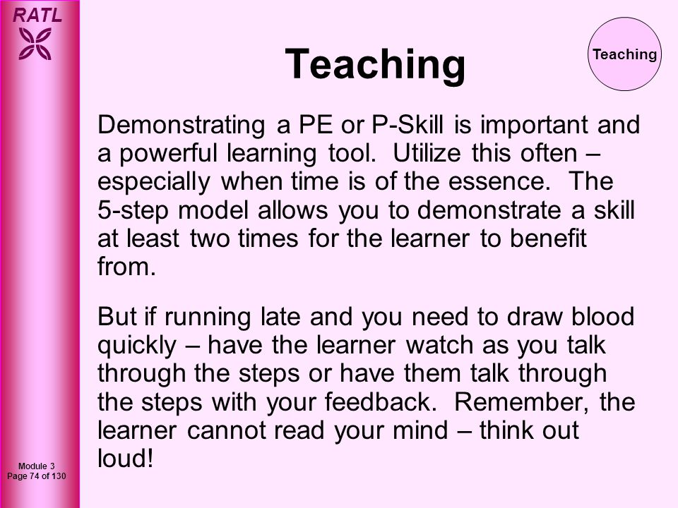 RATL Module 3 Page 75 of 130 Teaching Two key concepts in teaching PE & P-Skills is to make sure you directly observe the learner performing each step - be prepared to step in for possible complications and provide continuous feedback and commentary.