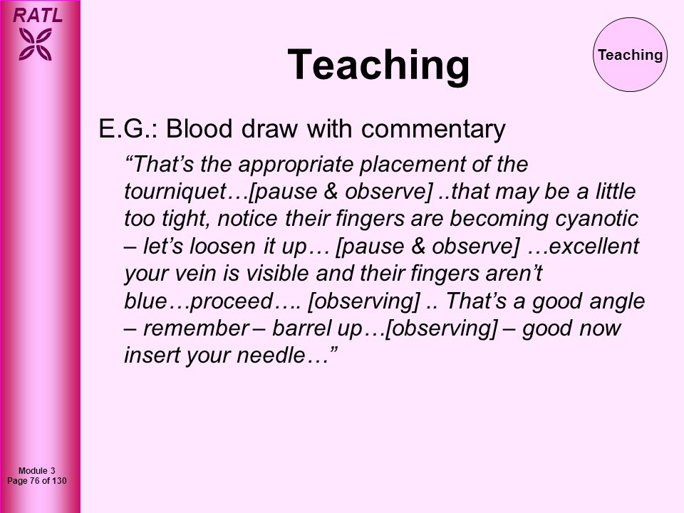 RATL Module 3 Page 76 of 130 Teaching E.G.: Blood draw with commentary Thats the appropriate placement of the tourniquet…[pause & observe]..that may b
