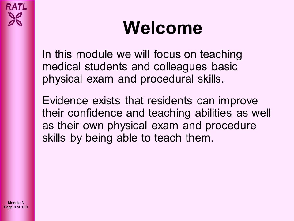RATL Module 3 Page 8 of 130 Welcome In this module we will focus on teaching medical students and colleagues basic physical exam and procedural skills
