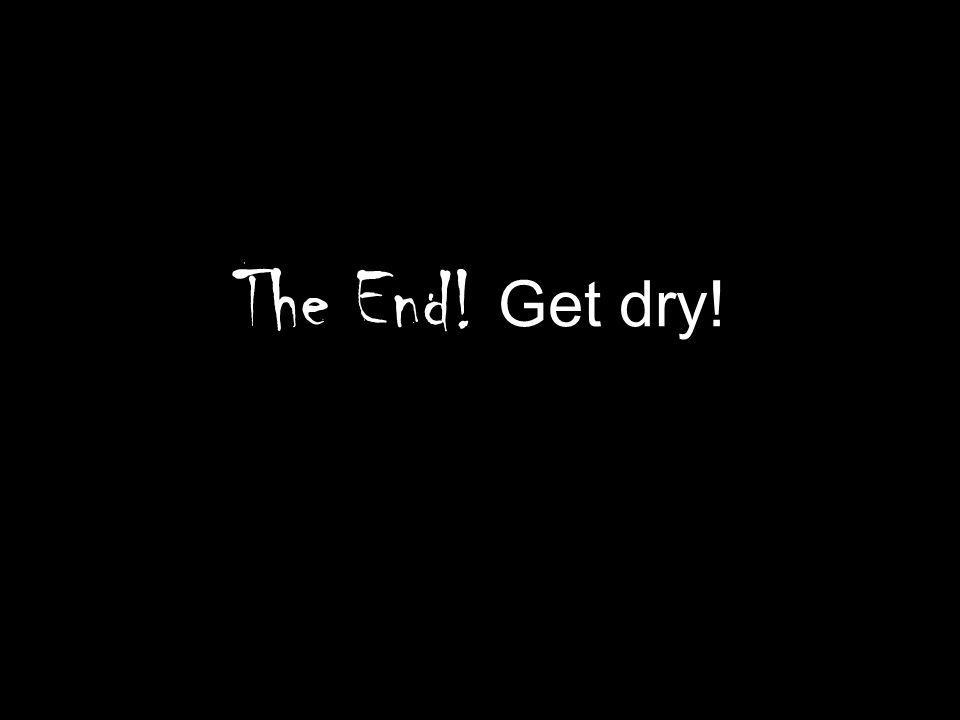 The End! Get dry!