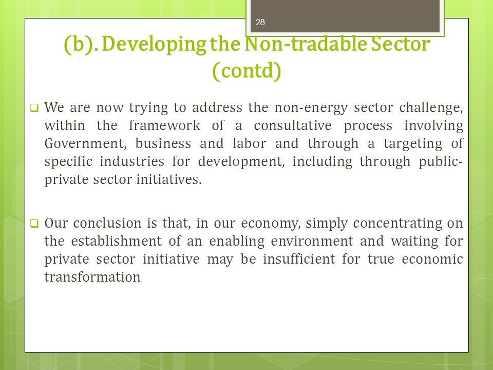 (b). Developing the Non-tradable Sector (contd) We are now trying to address the non-energy sector challenge, within the framework of a consultative p