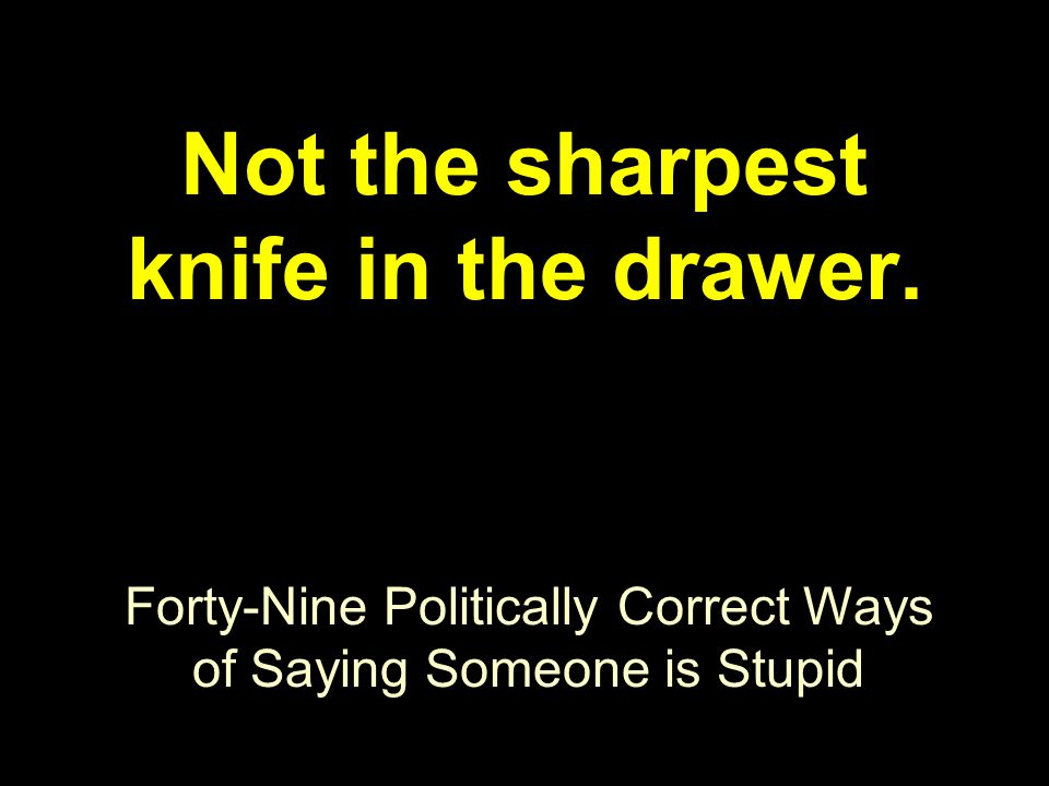 Forty-Nine Politically Correct Ways of Saying Someone is Stupid Not the sharpest knife in the drawer.