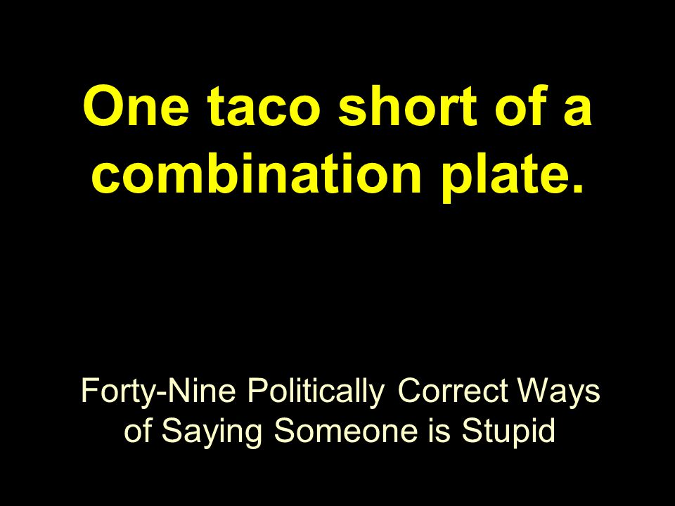 Forty-Nine Politically Correct Ways of Saying Someone is Stupid One taco short of a combination plate.