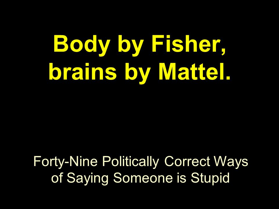 Forty-Nine Politically Correct Ways of Saying Someone is Stupid Body by Fisher, brains by Mattel.