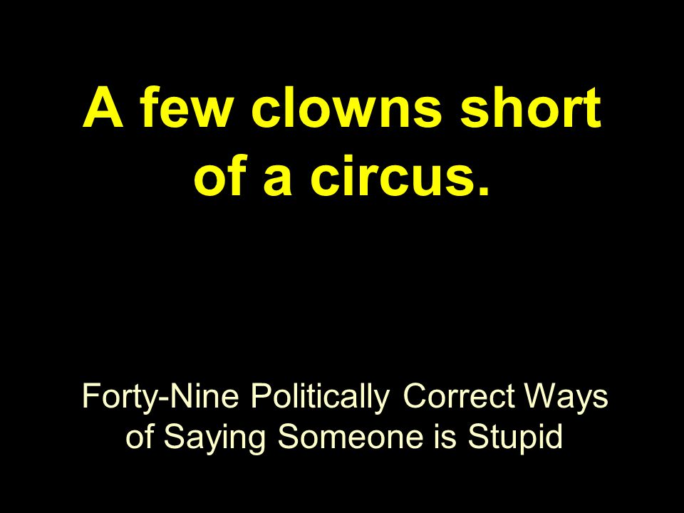 Forty-Nine Politically Correct Ways of Saying Someone is Stupid A few clowns short of a circus.