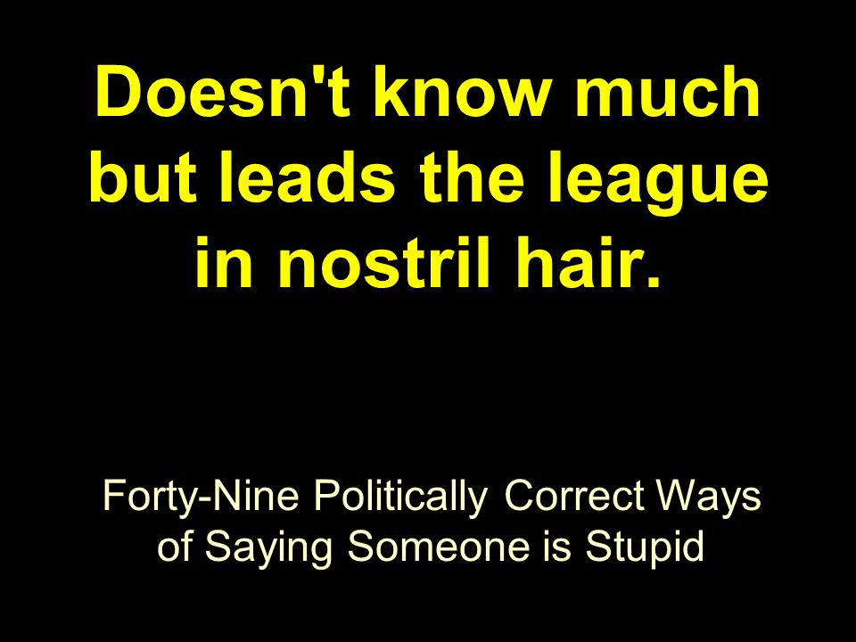 Forty-Nine Politically Correct Ways of Saying Someone is Stupid Doesn't know much but leads the league in nostril hair.