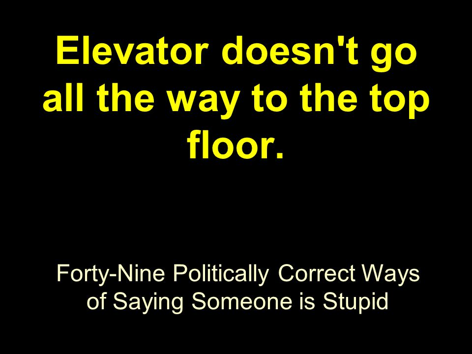Forty-Nine Politically Correct Ways of Saying Someone is Stupid Elevator doesn t go all the way to the top floor.