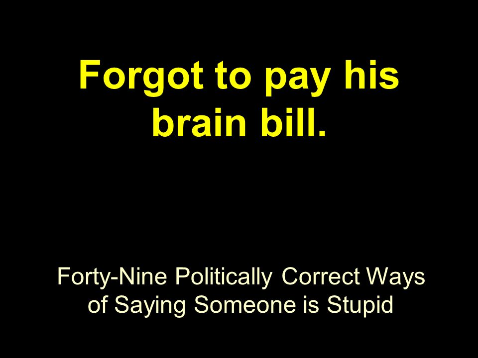 Forty-Nine Politically Correct Ways of Saying Someone is Stupid Forgot to pay his brain bill.