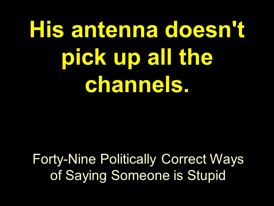 Forty-Nine Politically Correct Ways of Saying Someone is Stupid His antenna doesn t pick up all the channels.