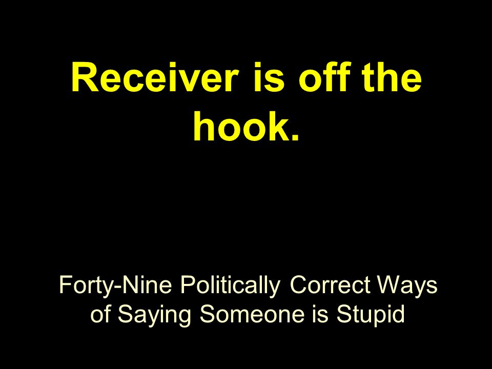 Forty-Nine Politically Correct Ways of Saying Someone is Stupid Receiver is off the hook.