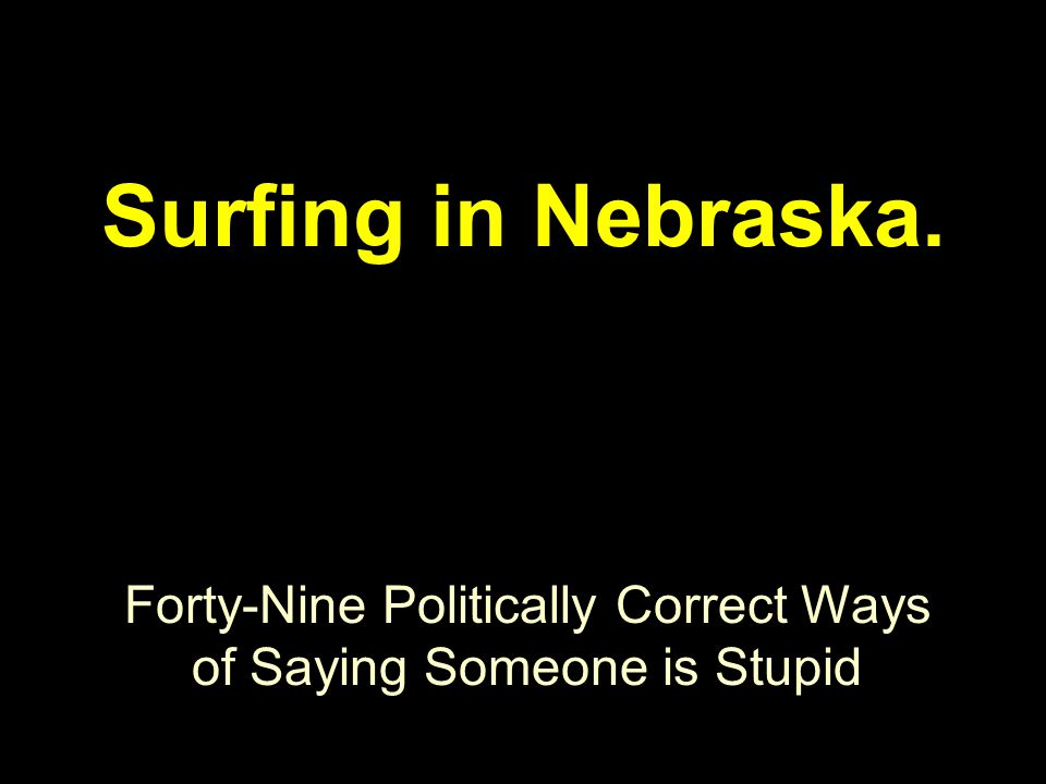 Forty-Nine Politically Correct Ways of Saying Someone is Stupid Surfing in Nebraska.