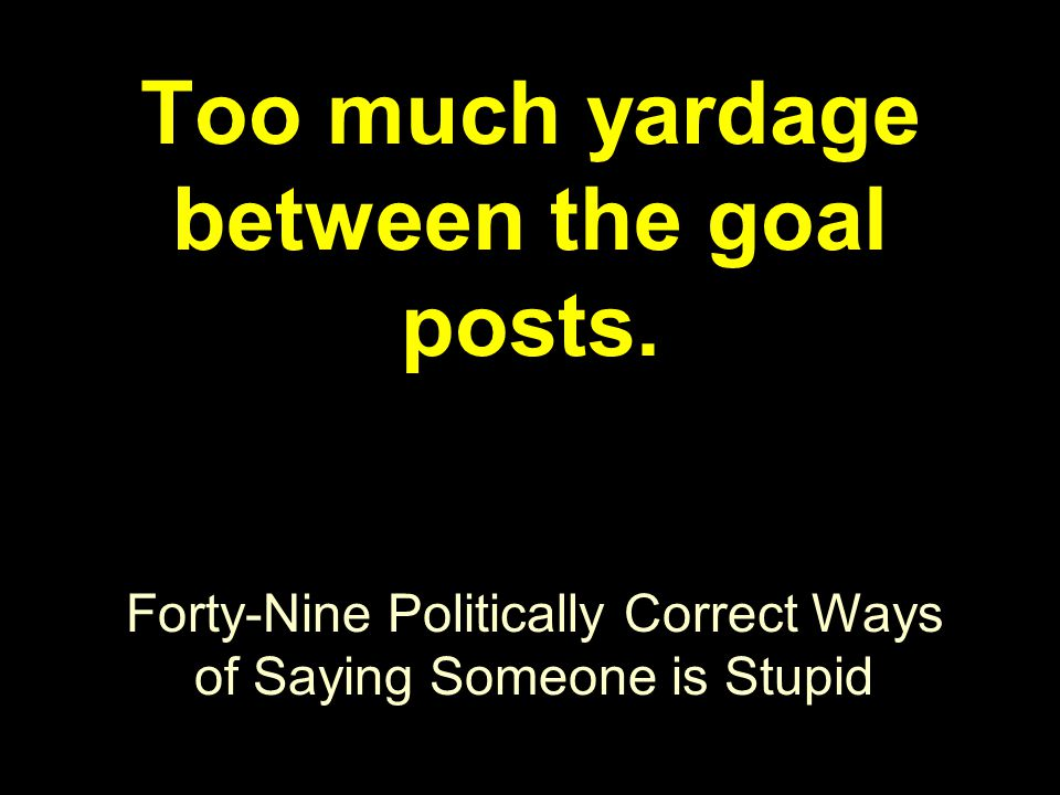 Forty-Nine Politically Correct Ways of Saying Someone is Stupid Too much yardage between the goal posts.