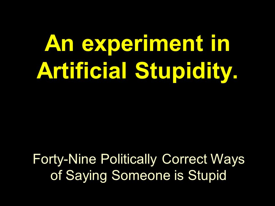 Forty-Nine Politically Correct Ways of Saying Someone is Stupid An experiment in Artificial Stupidity.