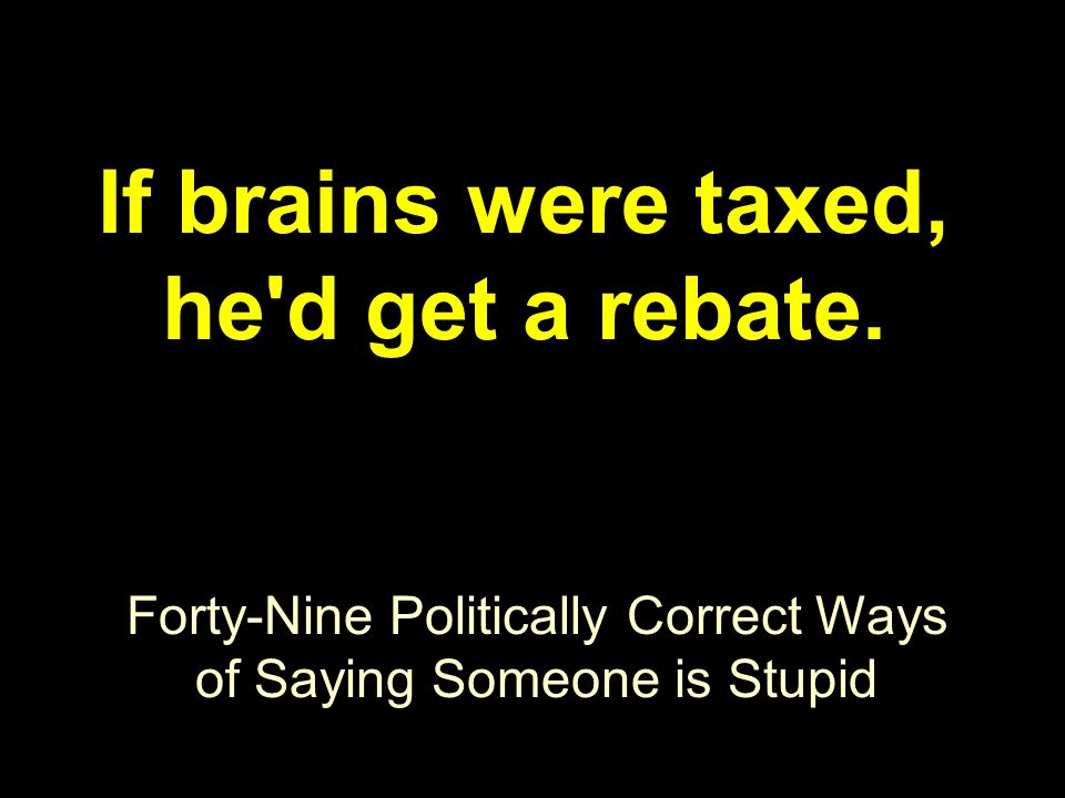 Forty-Nine Politically Correct Ways of Saying Someone is Stupid If brains were taxed, he'd get a rebate.