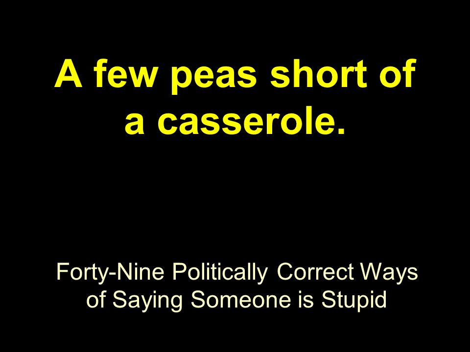 Forty-Nine Politically Correct Ways of Saying Someone is Stupid A few peas short of a casserole.