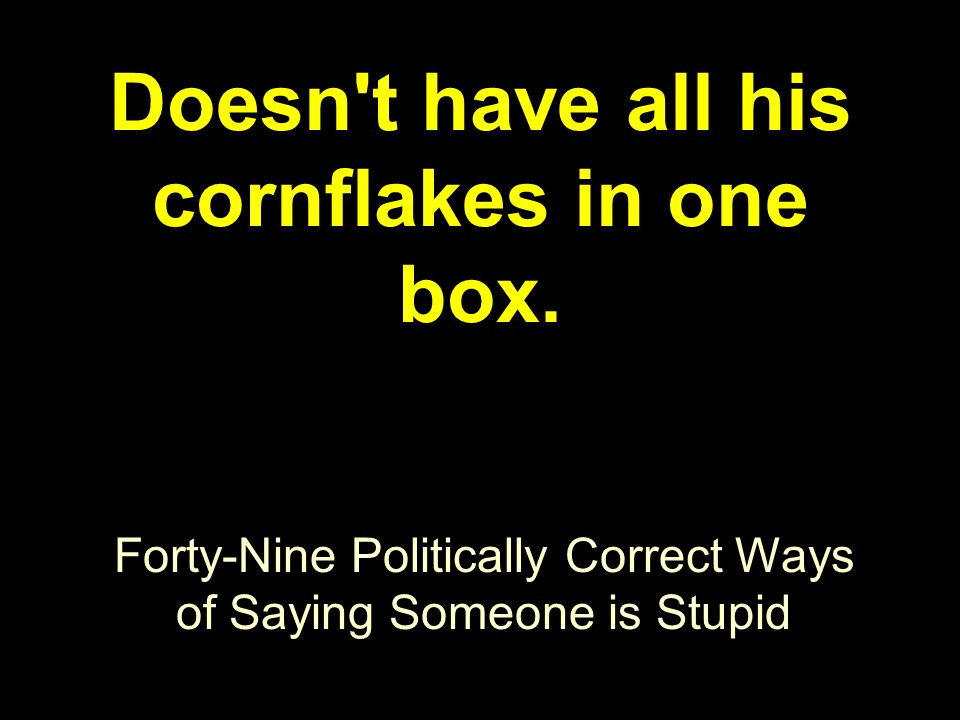 Forty-Nine Politically Correct Ways of Saying Someone is Stupid Doesn't have all his cornflakes in one box.