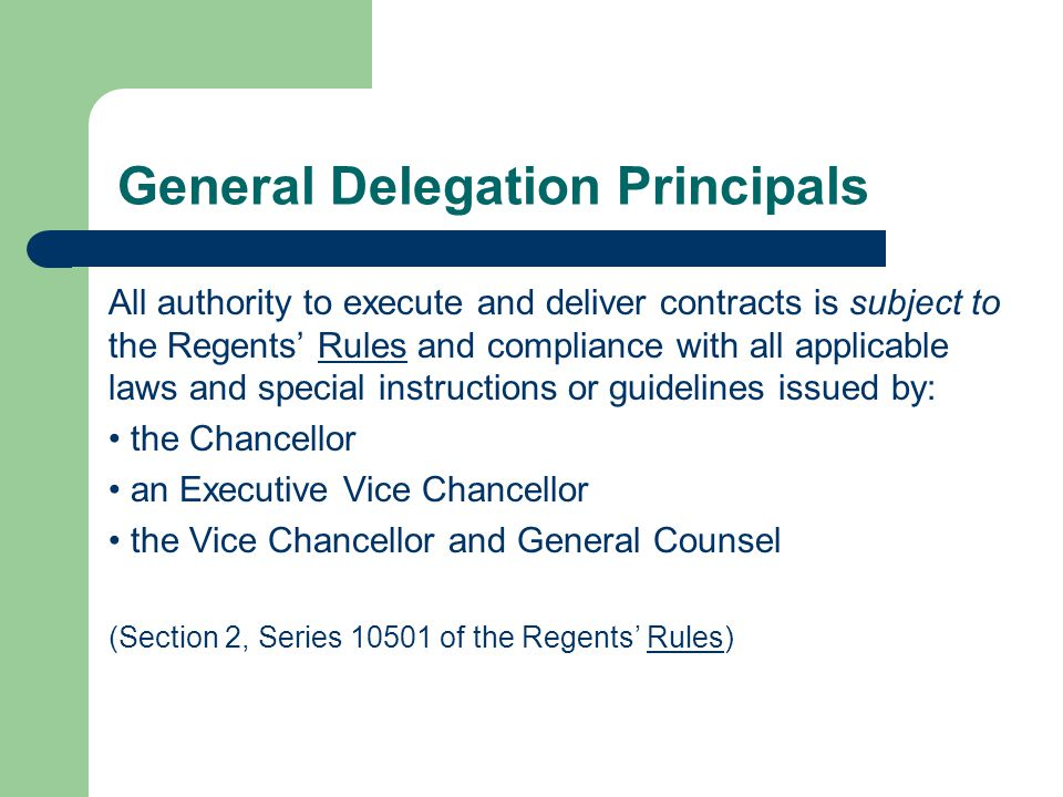 General Delegation Principals All authority to execute and deliver contracts is subject to the Regents Rules and compliance with all applicable laws and special instructions or guidelines issued by: the Chancellor an Executive Vice Chancellor the Vice Chancellor and General Counsel (Section 2, Series 10501 of the Regents Rules)