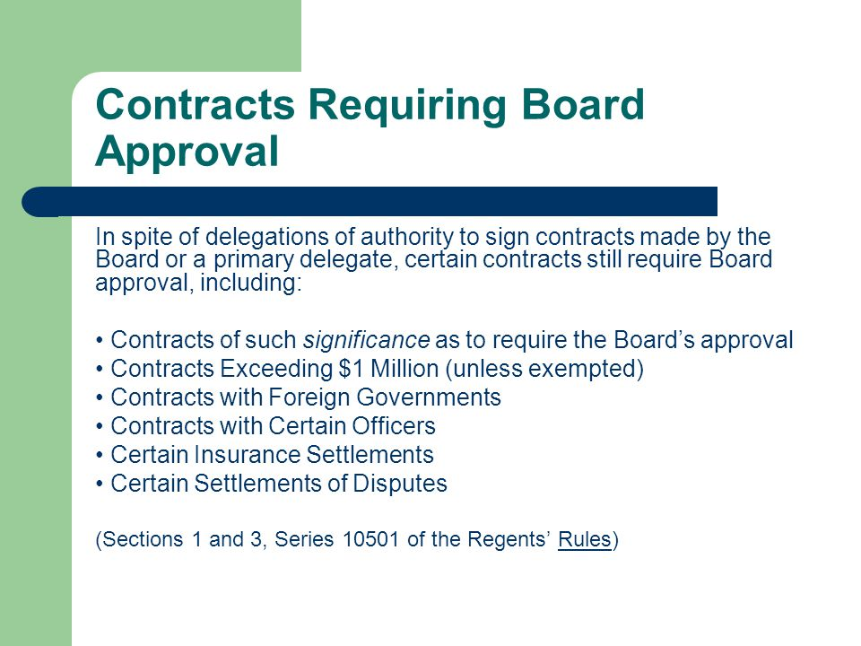 Contracts Requiring Board Approval In spite of delegations of authority to sign contracts made by the Board or a primary delegate, certain contracts still require Board approval, including: Contracts of such significance as to require the Boards approval Contracts Exceeding $1 Million (unless exempted) Contracts with Foreign Governments Contracts with Certain Officers Certain Insurance Settlements Certain Settlements of Disputes (Sections 1 and 3, Series 10501 of the Regents Rules)