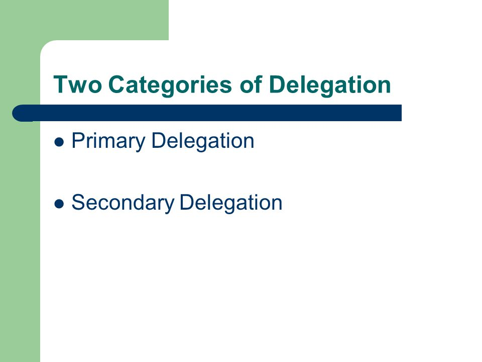 Two Categories of Delegation Primary Delegation Secondary Delegation