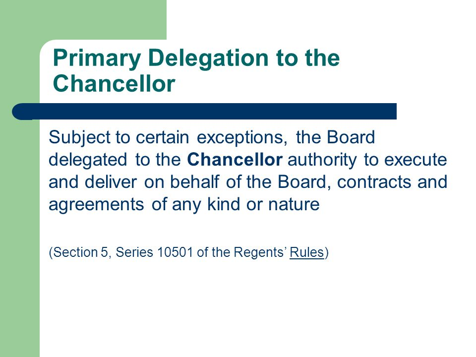 Primary Delegation to the Chancellor Subject to certain exceptions, the Board delegated to the Chancellor authority to execute and deliver on behalf of the Board, contracts and agreements of any kind or nature (Section 5, Series 10501 of the Regents Rules)