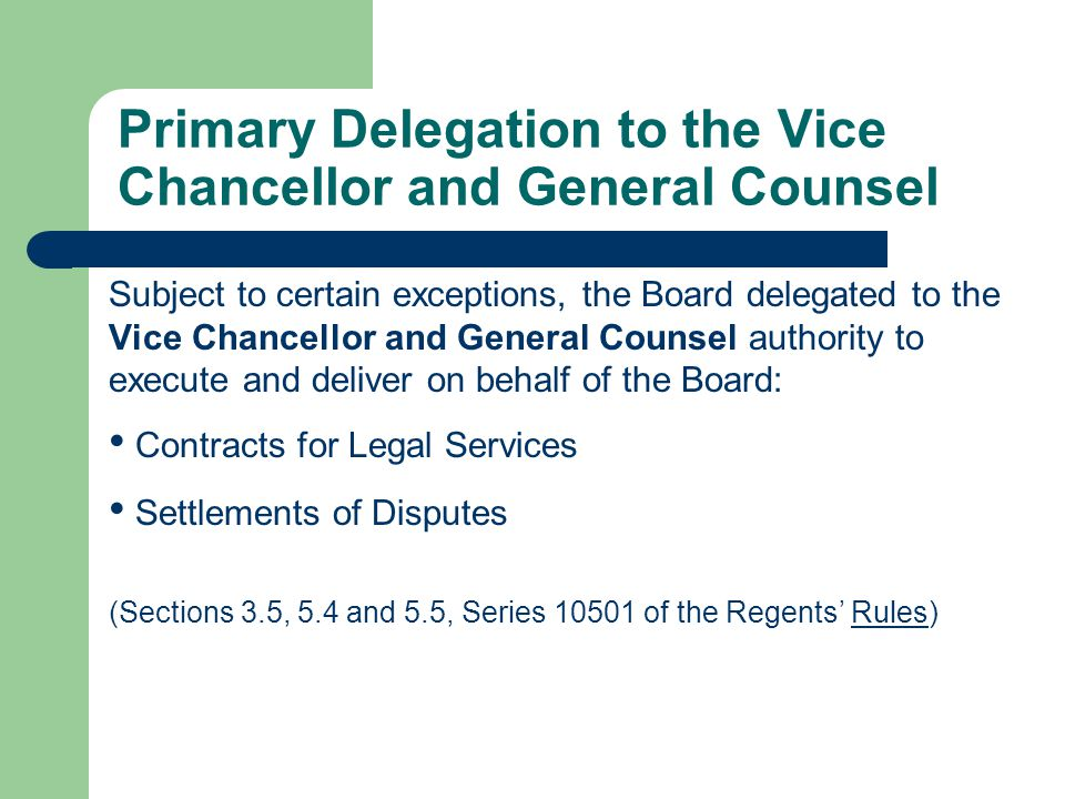Primary Delegation to the Vice Chancellor and General Counsel Subject to certain exceptions, the Board delegated to the Vice Chancellor and General Counsel authority to execute and deliver on behalf of the Board: Contracts for Legal Services Settlements of Disputes (Sections 3.5, 5.4 and 5.5, Series 10501 of the Regents Rules)
