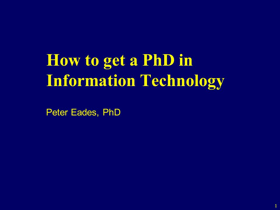 1 How to get a PhD in Information Technology Peter Eades, PhD