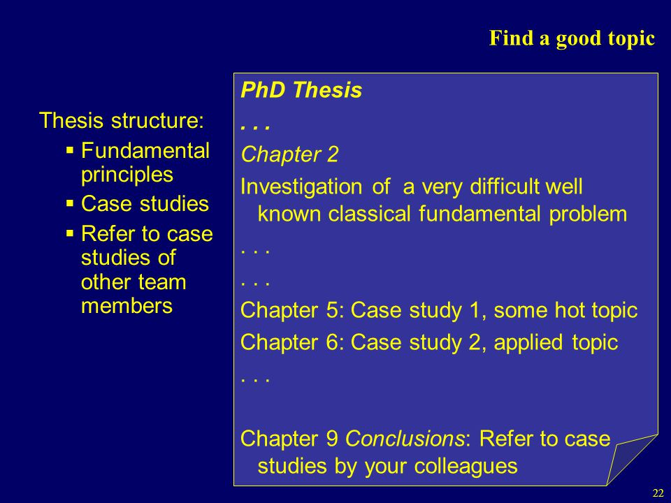 22 Find a good topic Thesis structure: Fundamental principles Case studies Refer to case studies of other team members PhD Thesis...