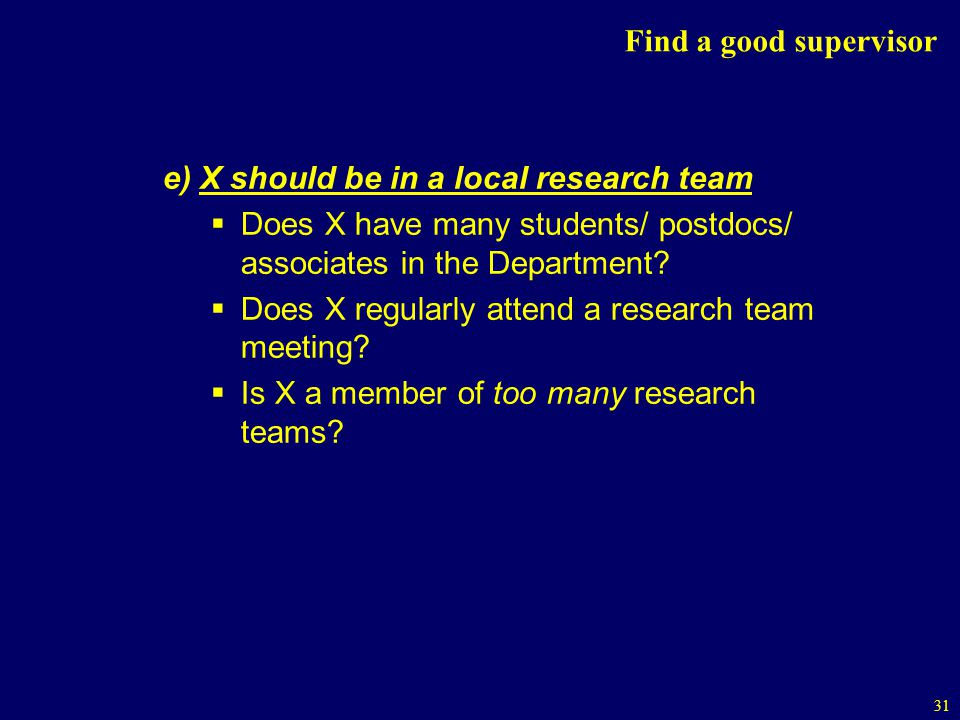 31 Find a good supervisor e) X should be in a local research team Does X have many students/ postdocs/ associates in the Department.