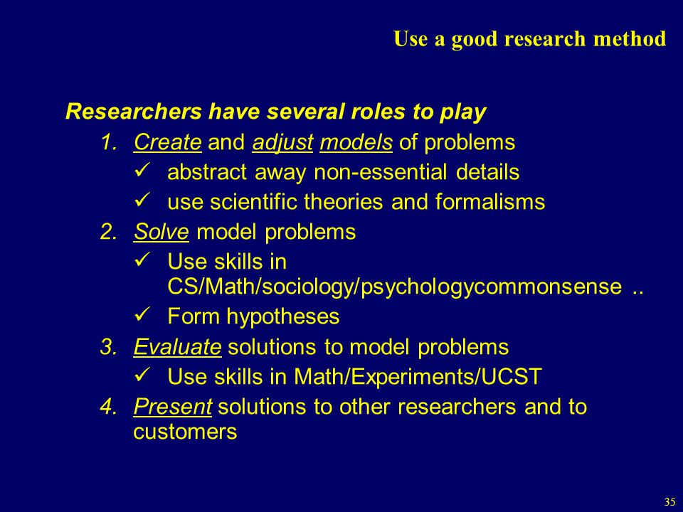 35 Use a good research method Researchers have several roles to play 1.Create and adjust models of problems abstract away non-essential details use scientific theories and formalisms 2.Solve model problems Use skills in CS/Math/sociology/psychologycommonsense..