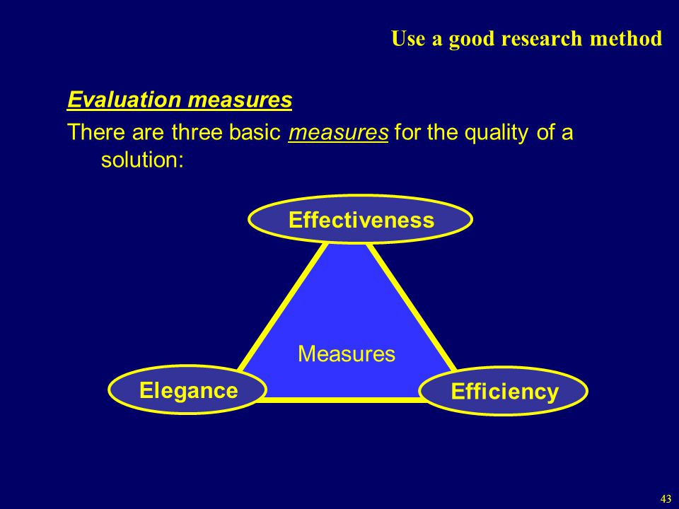 43 Use a good research method Evaluation measures There are three basic measures for the quality of a solution: Measures Effectiveness Elegance Efficiency