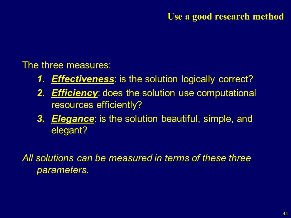 44 Use a good research method The three measures: 1.Effectiveness: is the solution logically correct.