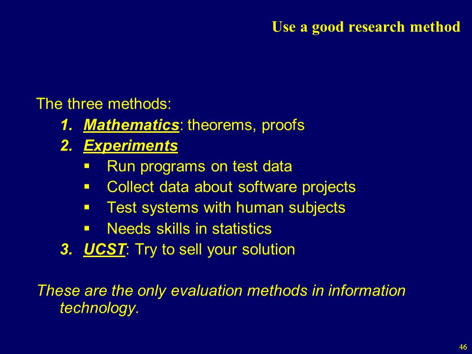 46 Use a good research method The three methods: 1.Mathematics: theorems, proofs 2.Experiments Run programs on test data Collect data about software projects Test systems with human subjects Needs skills in statistics 3.UCST: Try to sell your solution These are the only evaluation methods in information technology.