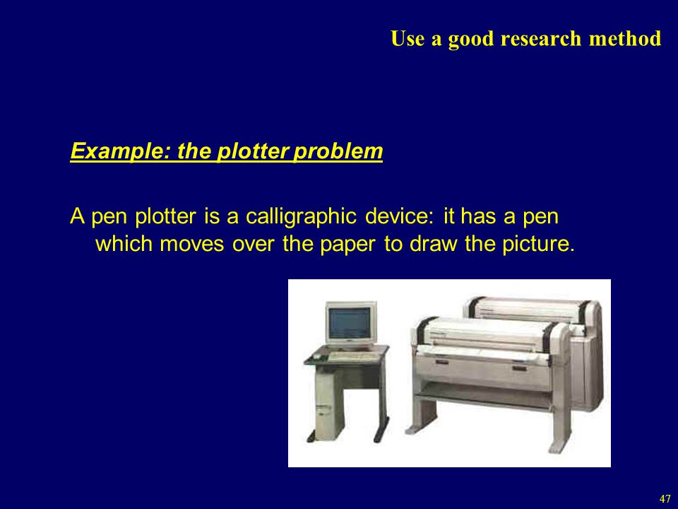 47 Use a good research method Example: the plotter problem A pen plotter is a calligraphic device: it has a pen which moves over the paper to draw the picture.