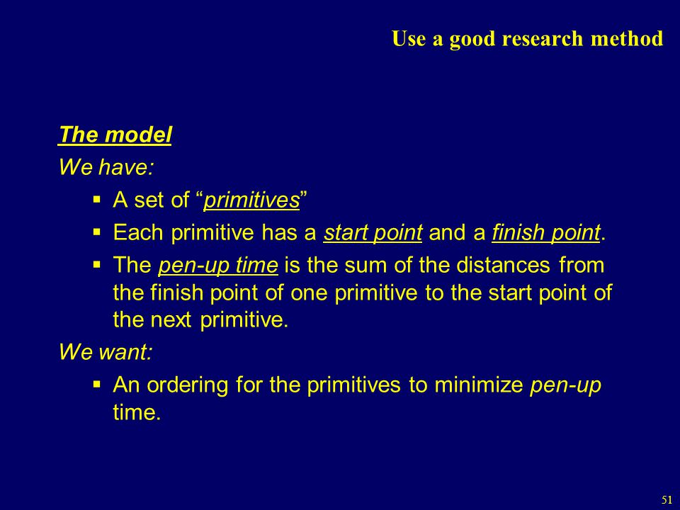 51 Use a good research method The model We have: A set of primitives Each primitive has a start point and a finish point.