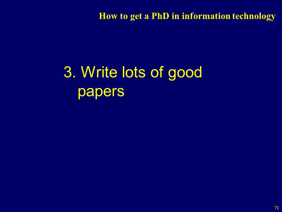 71 How to get a PhD in information technology 3. Write lots of good papers
