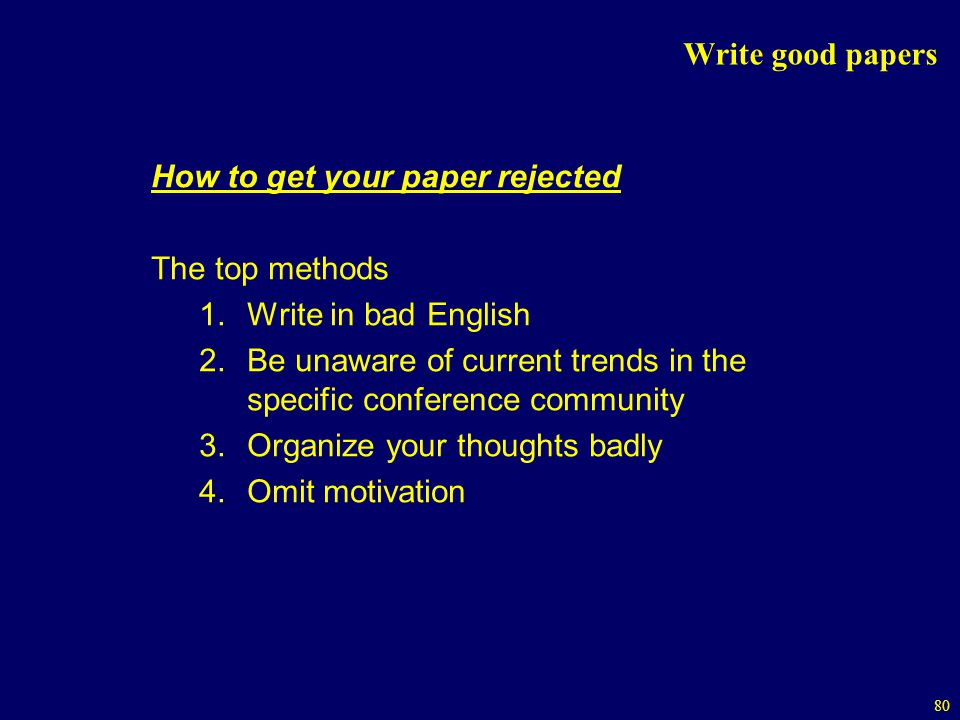 80 Write good papers How to get your paper rejected The top methods 1.Write in bad English 2.Be unaware of current trends in the specific conference community 3.Organize your thoughts badly 4.Omit motivation