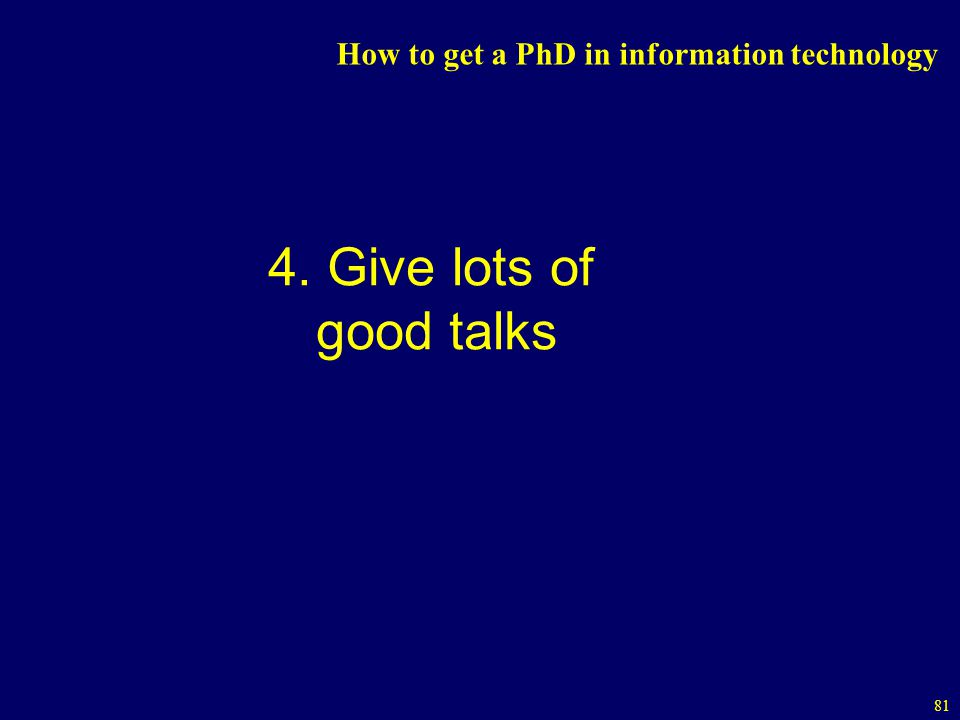 81 How to get a PhD in information technology 4. Give lots of good talks