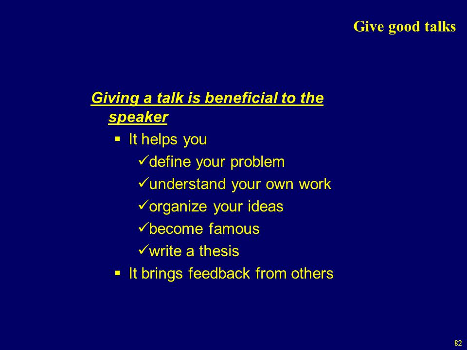 82 Give good talks Giving a talk is beneficial to the speaker It helps you define your problem understand your own work organize your ideas become famous write a thesis It brings feedback from others