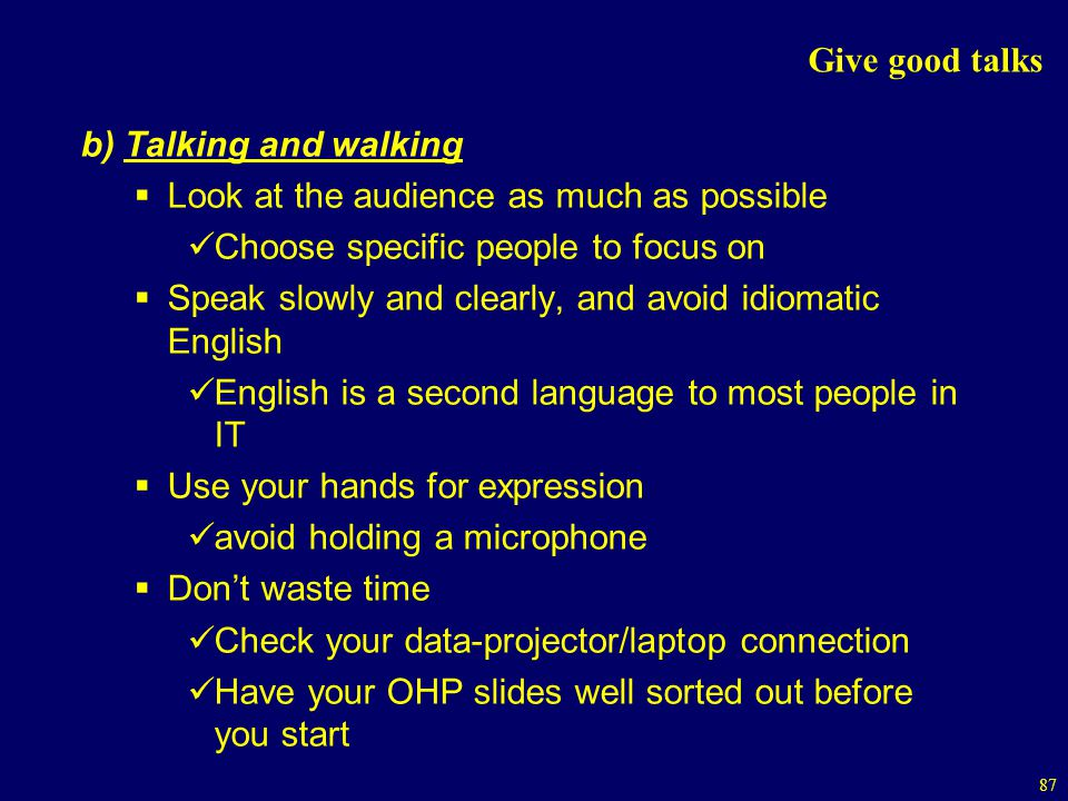 87 Give good talks b) Talking and walking Look at the audience as much as possible Choose specific people to focus on Speak slowly and clearly, and avoid idiomatic English English is a second language to most people in IT Use your hands for expression avoid holding a microphone Dont waste time Check your data-projector/laptop connection Have your OHP slides well sorted out before you start