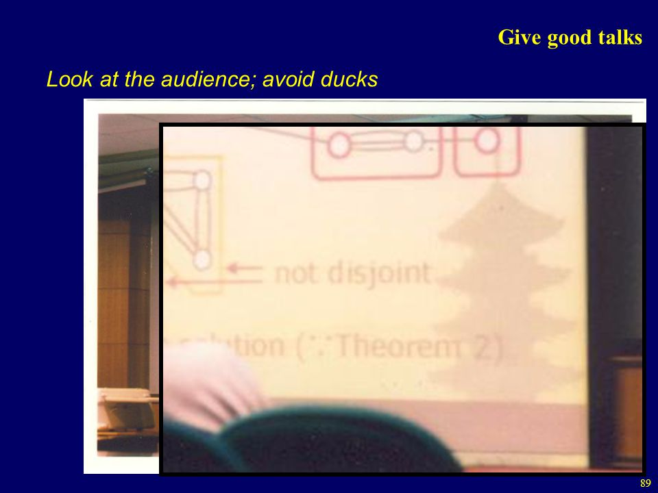 89 Give good talks Look at the audience; avoid ducks