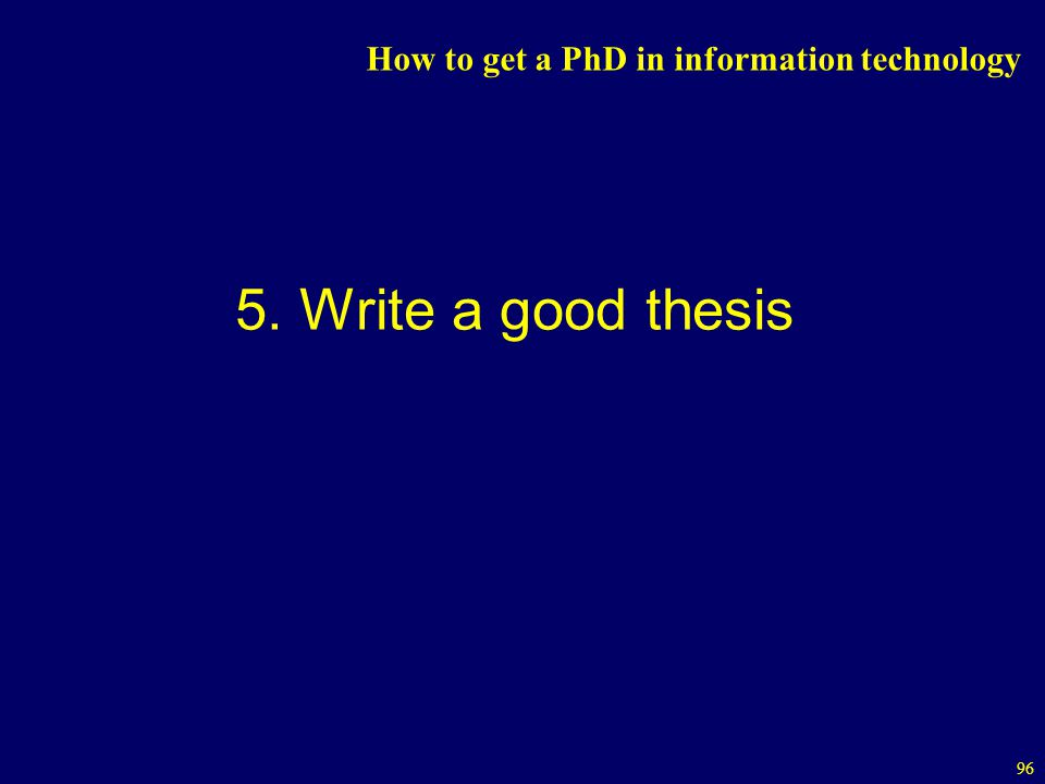 96 How to get a PhD in information technology 5. Write a good thesis